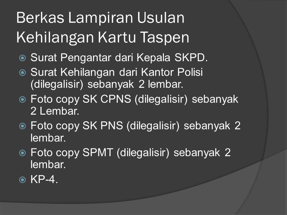 Berkas Lampiran Usulan Kehilangan Kartu Taspen  Surat Pengantar dari Kepala SKPD.  Surat Kehilangan dari Kantor Polisi (dilegalisir) sebanyak 2 lemb