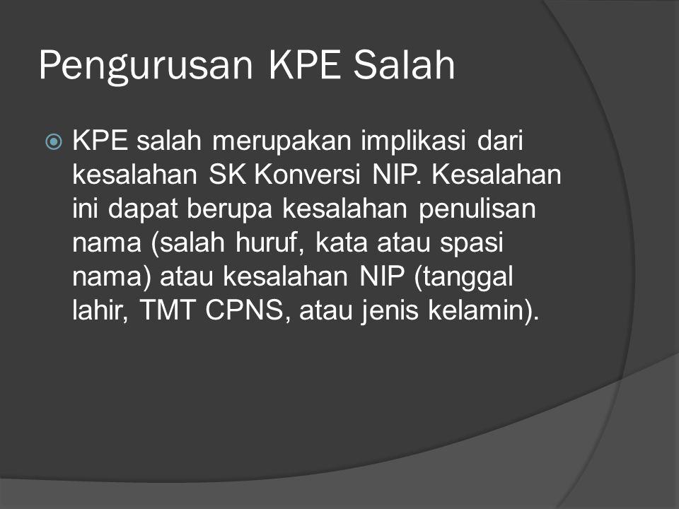 Pengurusan KPE Salah  KPE salah merupakan implikasi dari kesalahan SK Konversi NIP. Kesalahan ini dapat berupa kesalahan penulisan nama (salah huruf,