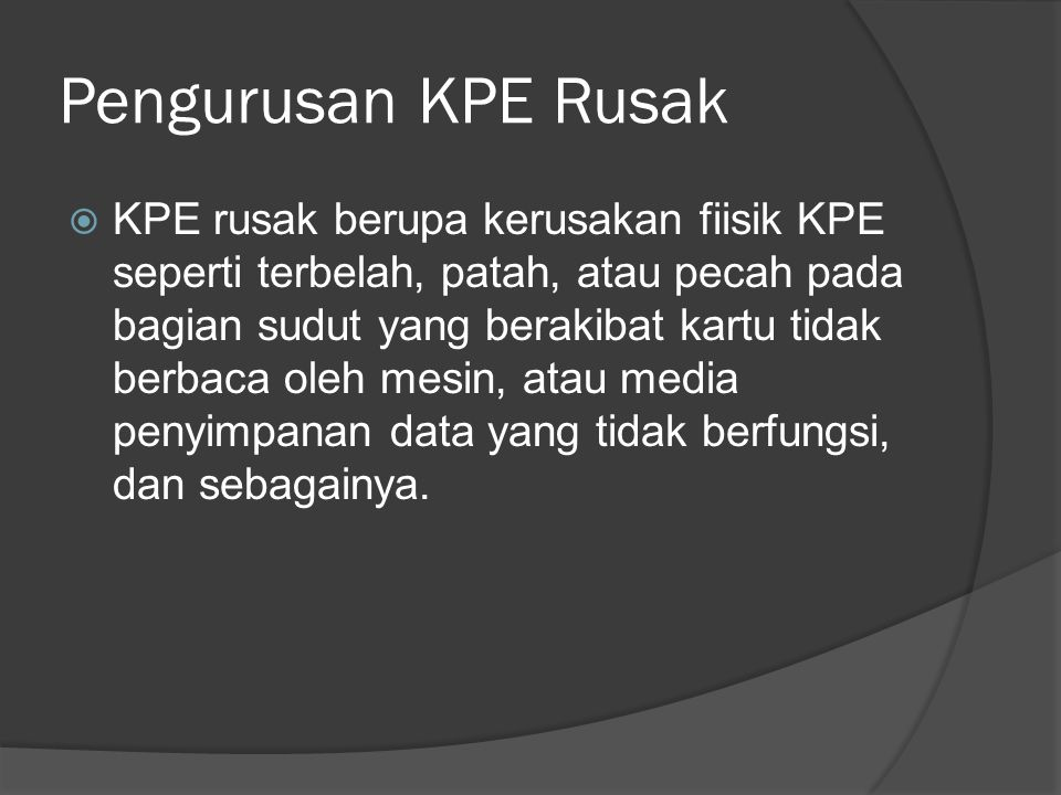 Pengurusan KPE Rusak  KPE rusak berupa kerusakan fiisik KPE seperti terbelah, patah, atau pecah pada bagian sudut yang berakibat kartu tidak berbaca