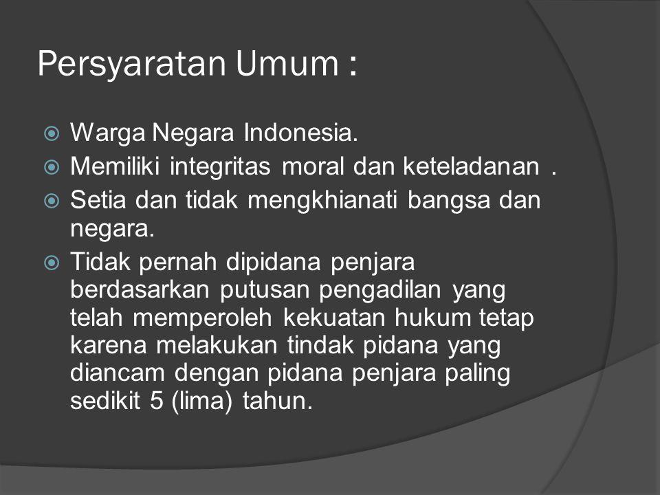 Persyaratan Umum :  Warga Negara Indonesia.  Memiliki integritas moral dan keteladanan.  Setia dan tidak mengkhianati bangsa dan negara.  Tidak pe