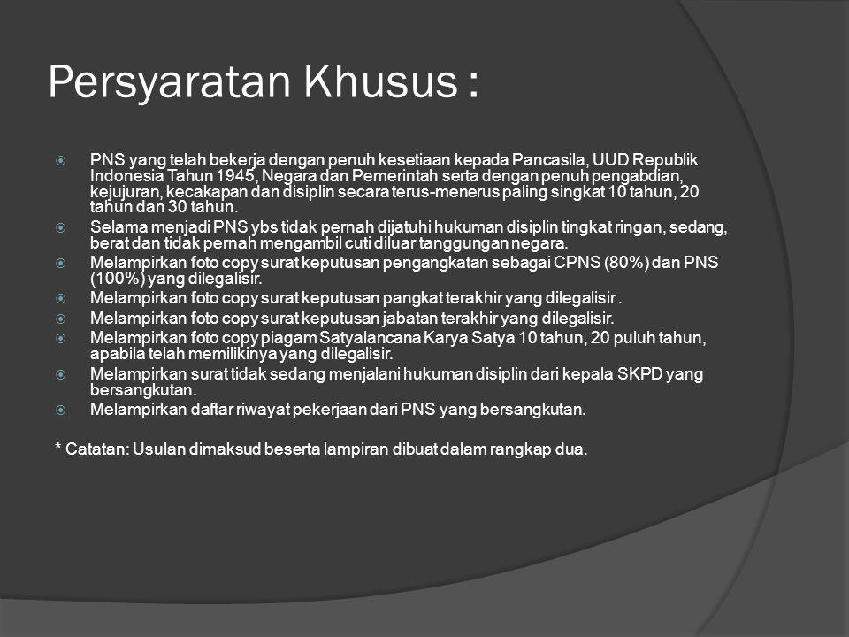 Persyaratan Khusus :  PNS yang telah bekerja dengan penuh kesetiaan kepada Pancasila, UUD Republik Indonesia Tahun 1945, Negara dan Pemerintah serta dengan penuh pengabdian, kejujuran, kecakapan dan disiplin secara terus-menerus paling singkat 10 tahun, 20 tahun dan 30 tahun.