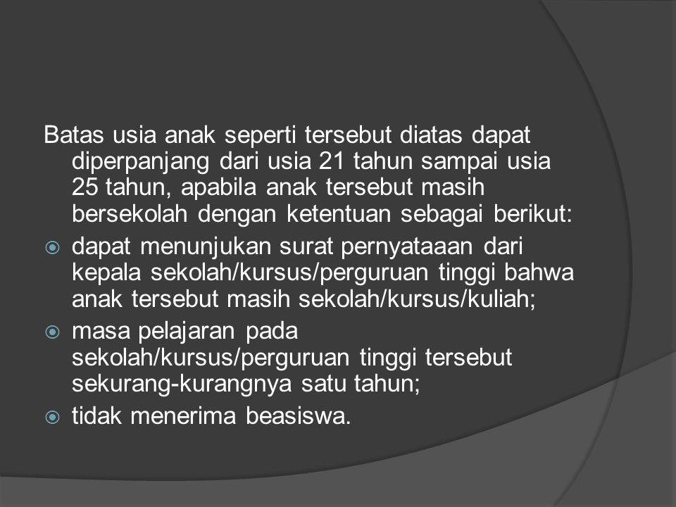 Batas usia anak seperti tersebut diatas dapat diperpanjang dari usia 21 tahun sampai usia 25 tahun, apabila anak tersebut masih bersekolah dengan kete