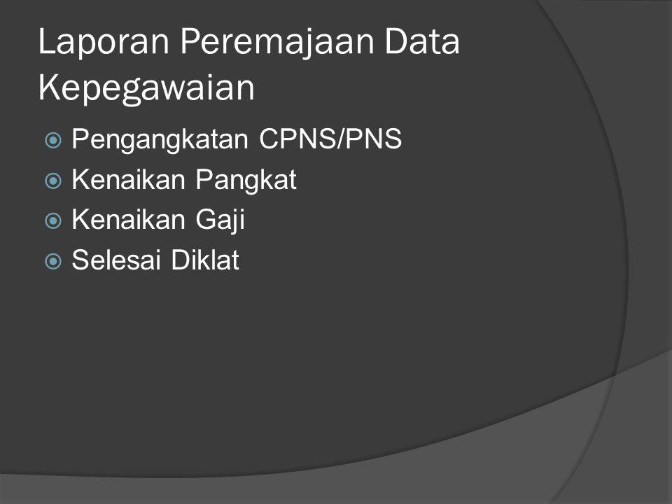 Laporan Peremajaan Data Kepegawaian  Pengangkatan CPNS/PNS  Kenaikan Pangkat  Kenaikan Gaji  Selesai Diklat