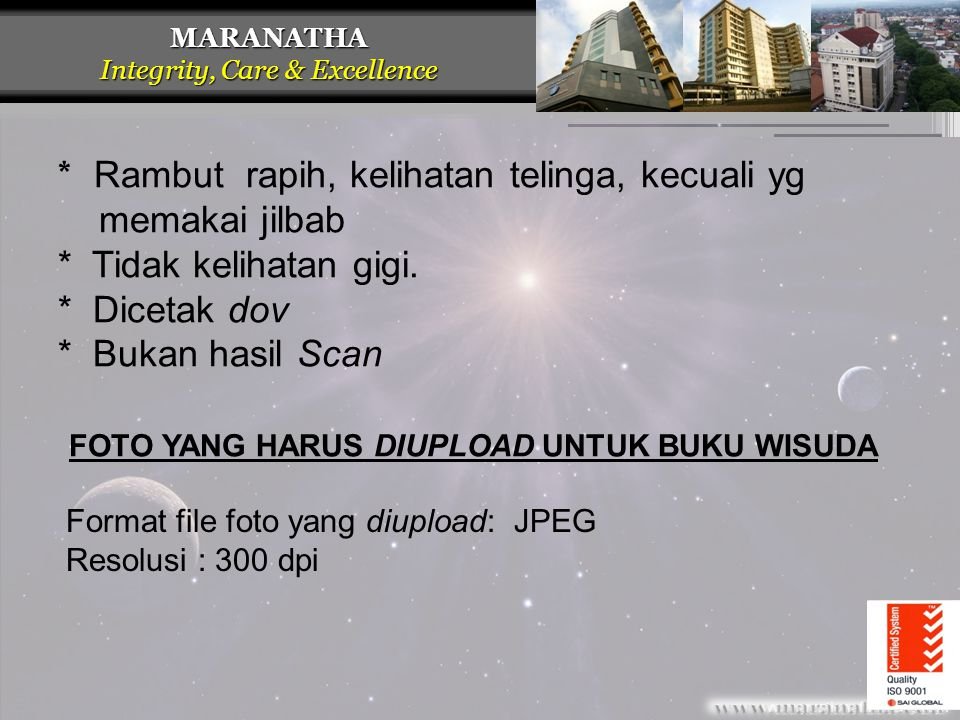 MARANATHA Integrity, Care & Excellence Format file foto yang diupload: JPEG Resolusi : 300 dpi * Rambut rapih, kelihatan telinga, kecuali yg memakai j