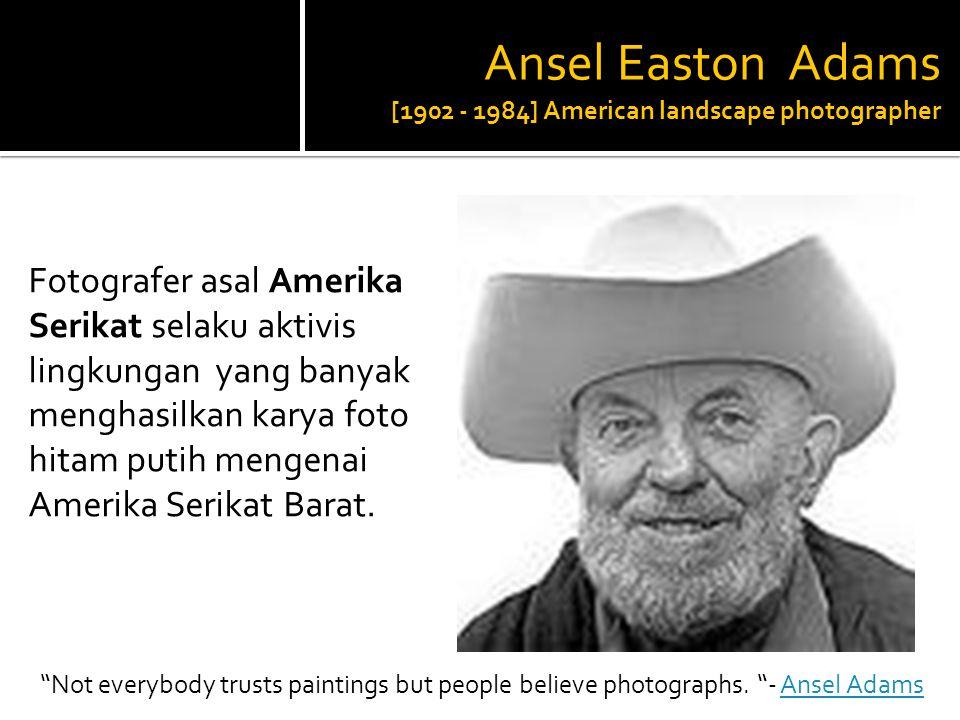 Ansel Easton Adams [1902 - 1984] American landscape photographer Fotografer asal Amerika Serikat selaku aktivis lingkungan yang banyak menghasilkan karya foto hitam putih mengenai Amerika Serikat Barat.
