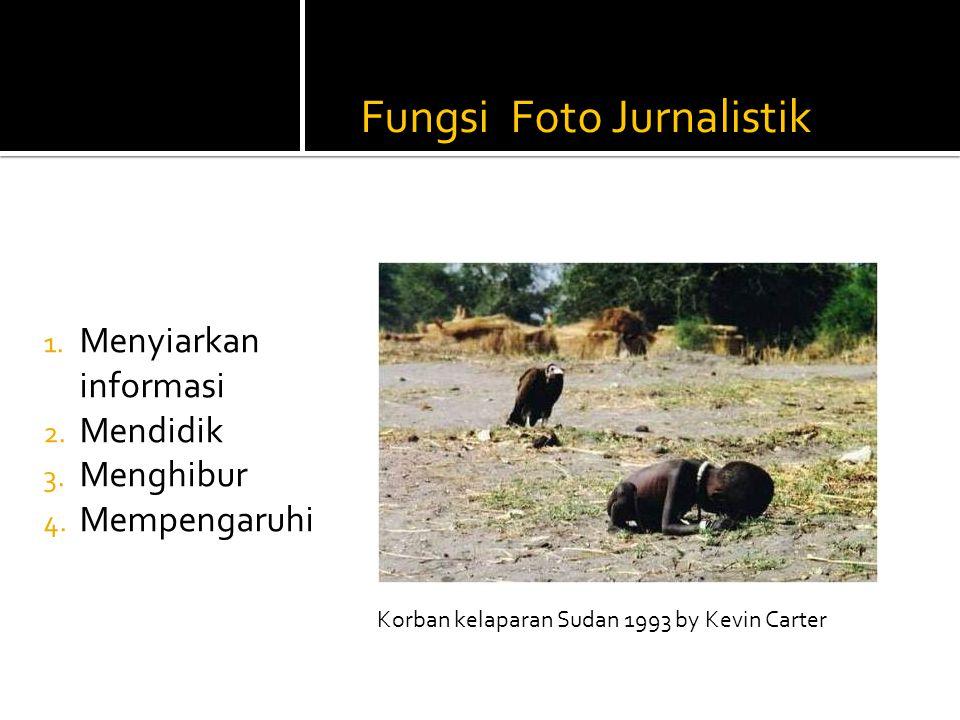 Fungsi Foto Jurnalistik 1. Menyiarkan informasi 2. Mendidik 3. Menghibur 4. Mempengaruhi Korban kelaparan Sudan 1993 by Kevin Carter