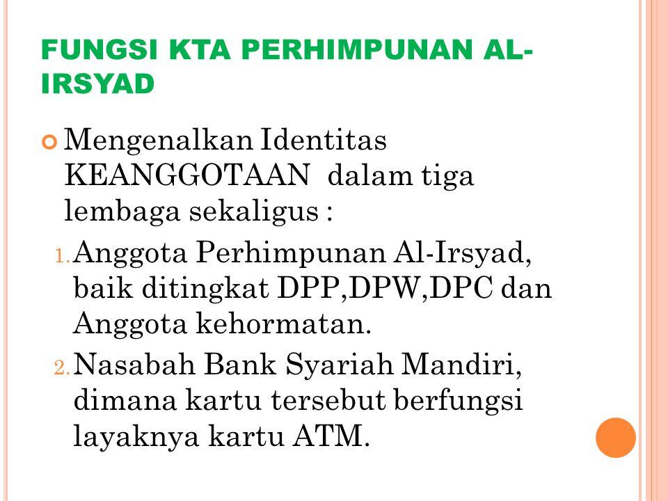 FUNGSI KTA PERHIMPUNAN AL- IRSYAD Mengenalkan Identitas KEANGGOTAAN dalam tiga lembaga sekaligus : 1. Anggota Perhimpunan Al-Irsyad, baik ditingkat DP