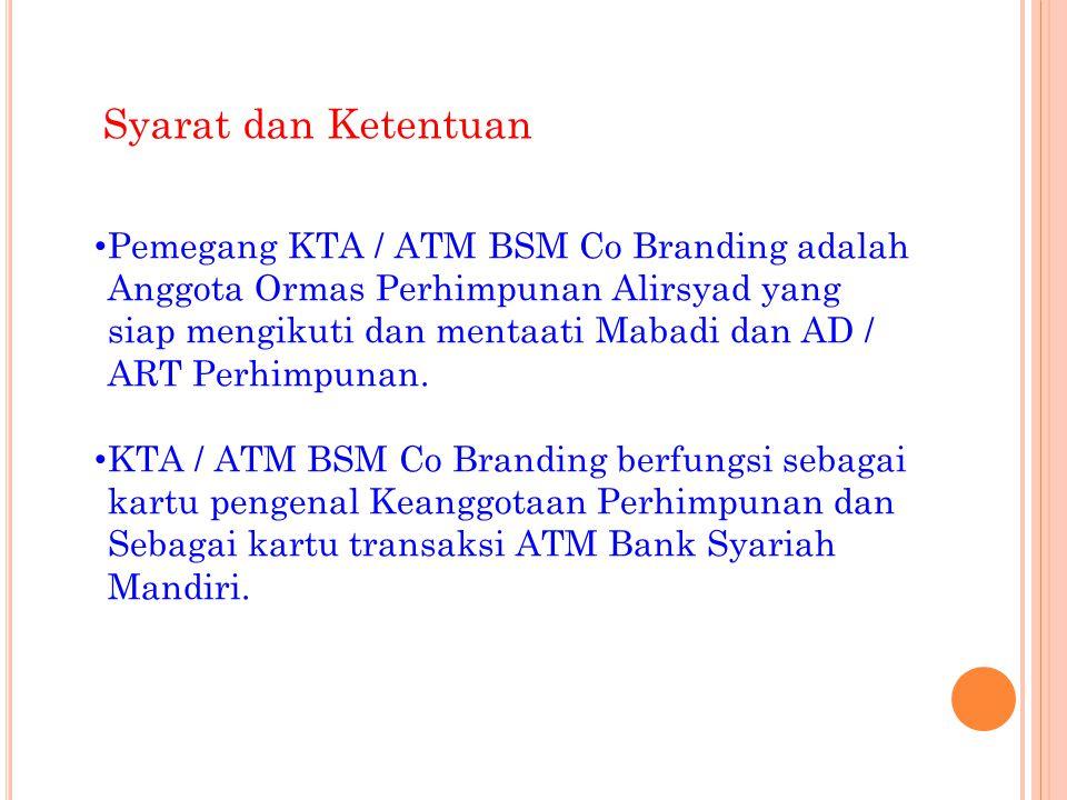 Syarat dan Ketentuan • Pemegang KTA / ATM BSM Co Branding adalah Anggota Ormas Perhimpunan Alirsyad yang siap mengikuti dan mentaati Mabadi dan AD / A