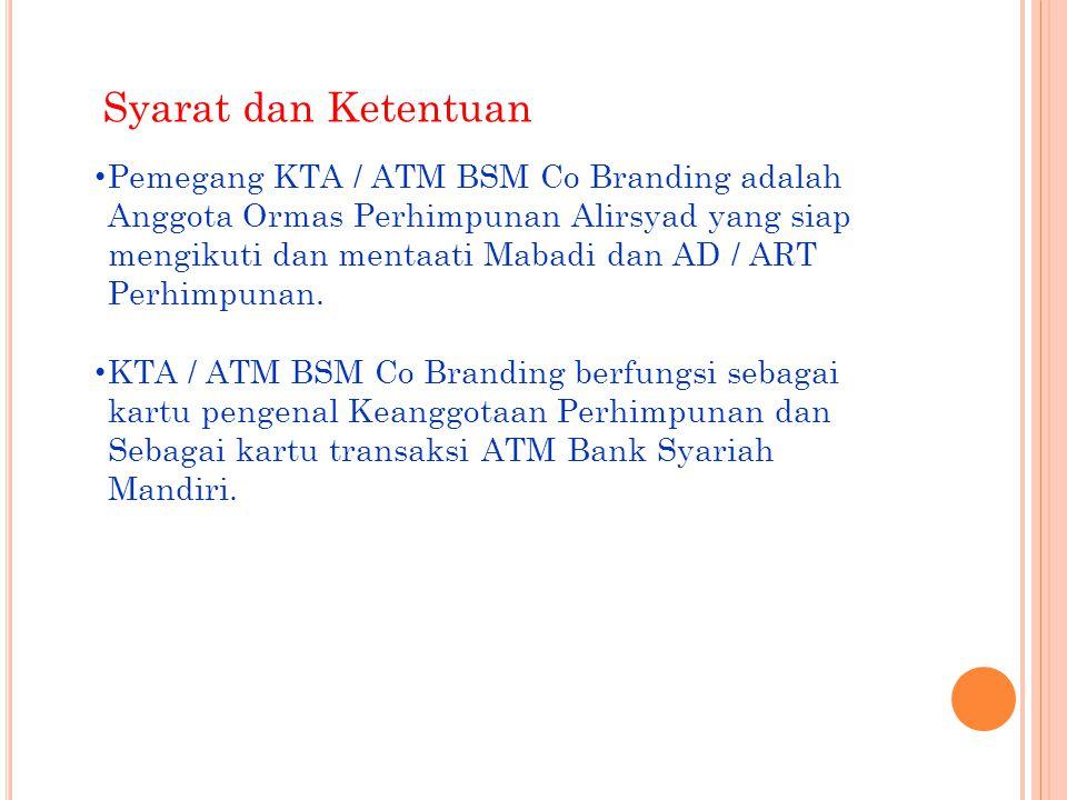 • Pemegang KTA / ATM BSM adalah Anggota Perhimpunan Alirsyad yang siap menjadi nasabah Bank Syariah Mandiri dan siap membayar administrasi KTA / ATM sebesar Rp.100.000,- dengan rincian : - Saldo Rekening Yang bersangkutan Rp.50.000,- - Biaya Administrasi KartuRp.50.000,- • DPP perhimpunan berhak dengan atau tanpa pertimbangan / laporan DPC / DPW Akan merekomendasikan pencabutan KTA/ ATM BSM kepada manajemen BSM jika terbukti adanya penyimpangan dari Mabadi dan AD/ART Perhimpunan.