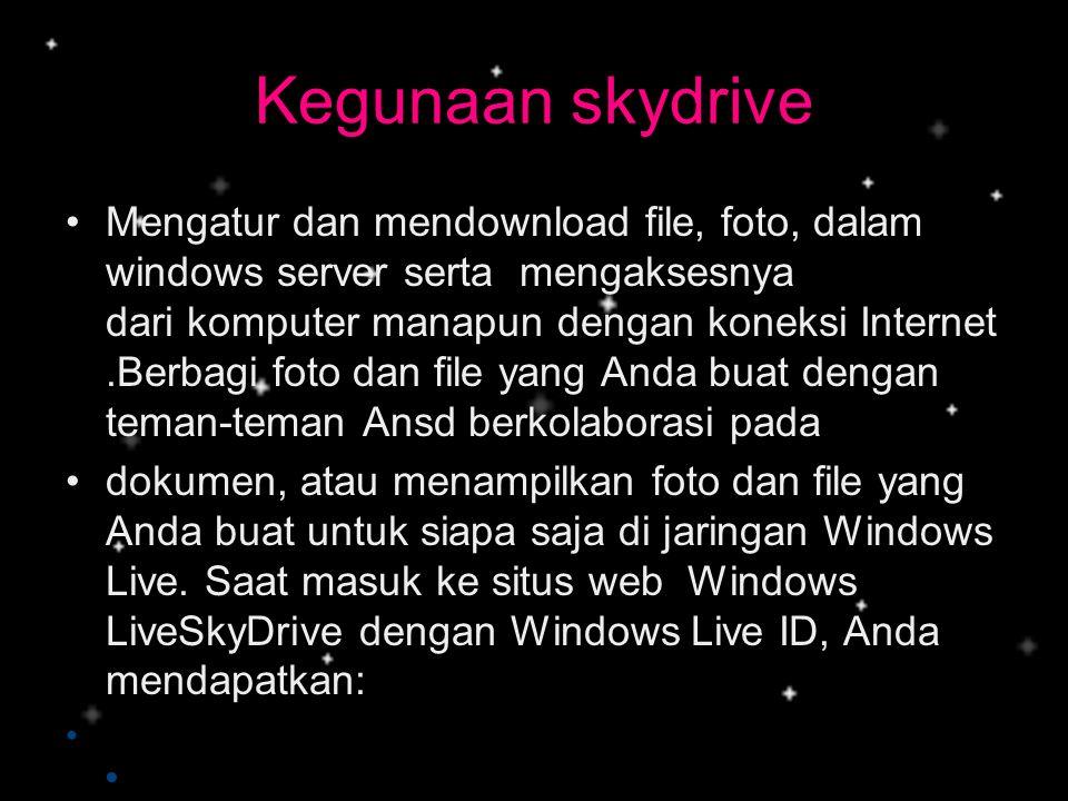 Kegunaan skydrive •Mengatur dan mendownload file, foto, dalam windows server serta mengaksesnya dari komputer manapun dengan koneksi Internet.Berbagi
