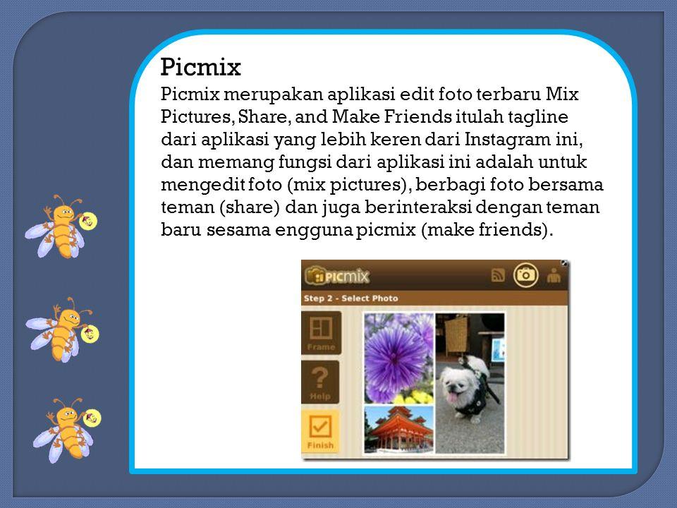 Picmix Picmix merupakan aplikasi edit foto terbaru Mix Pictures, Share, and Make Friends itulah tagline dari aplikasi yang lebih keren dari Instagram ini, dan memang fungsi dari aplikasi ini adalah untuk mengedit foto (mix pictures), berbagi foto bersama teman (share) dan juga berinteraksi dengan teman baru sesama engguna picmix (make friends).