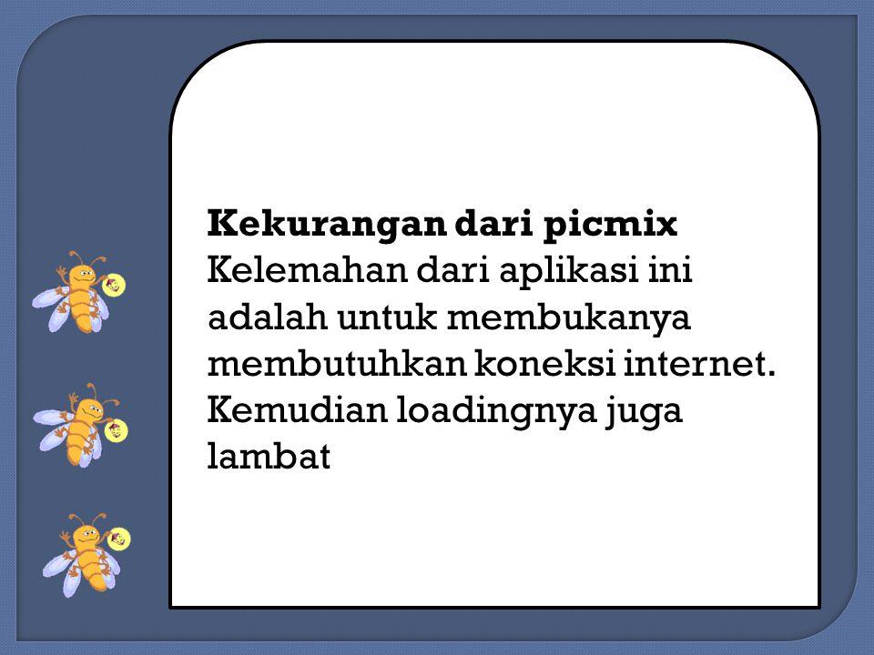 Kekurangan dari picmix Kelemahan dari aplikasi ini adalah untuk membukanya membutuhkan koneksi internet.