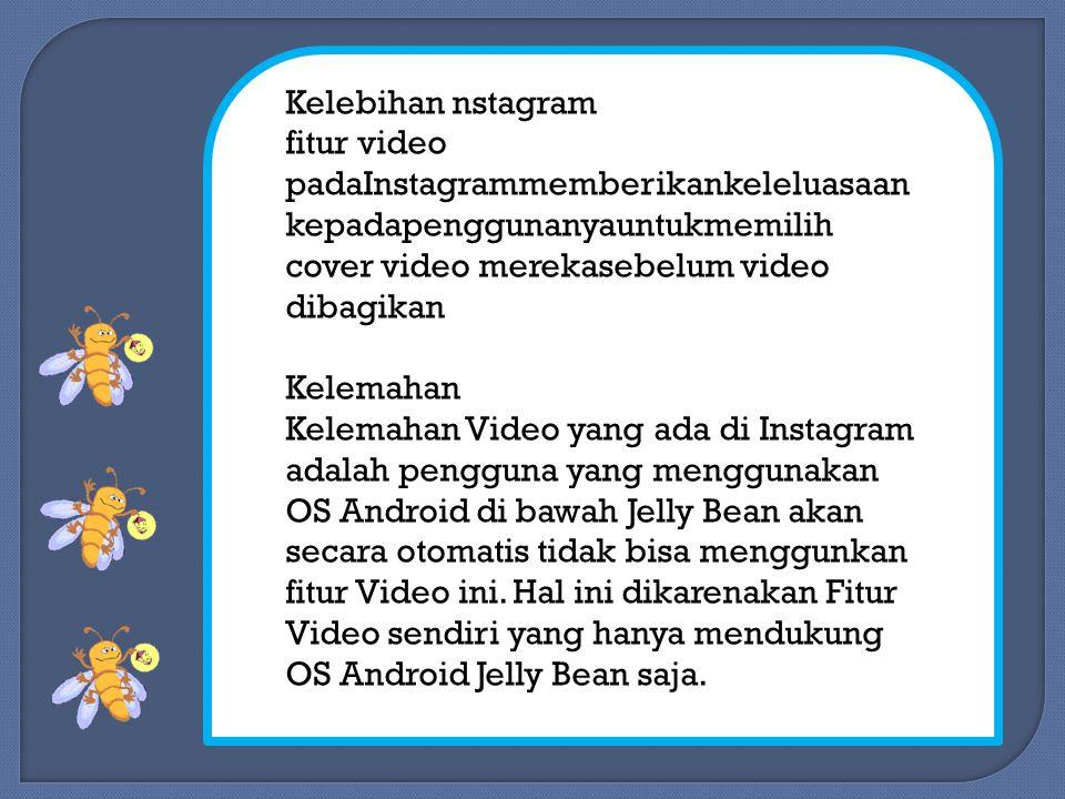 Kelebihan nstagram fitur video padaInstagrammemberikankeleluasaan kepadapenggunanyauntukmemilih cover video merekasebelum video dibagikan Kelemahan Kelemahan Video yang ada di Instagram adalah pengguna yang menggunakan OS Android di bawah Jelly Bean akan secara otomatis tidak bisa menggunkan fitur Video ini.
