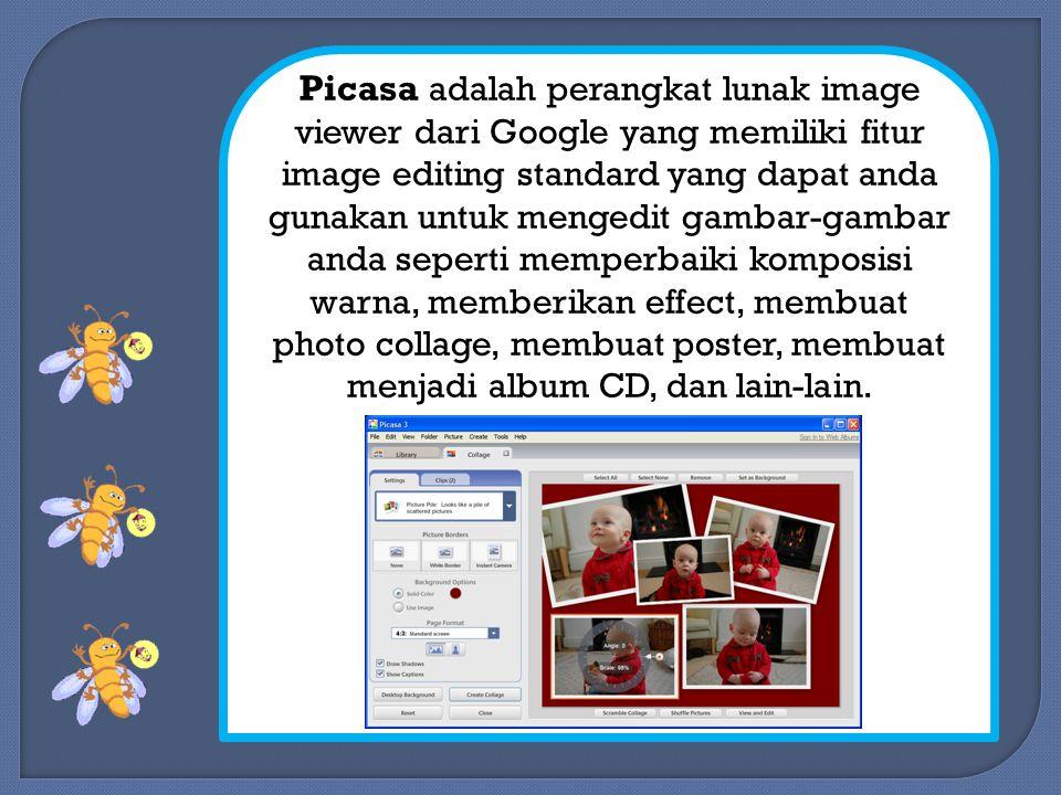 Picasa adalah perangkat lunak image viewer dari Google yang memiliki fitur image editing standard yang dapat anda gunakan untuk mengedit gambar-gambar anda seperti memperbaiki komposisi warna, memberikan effect, membuat photo collage, membuat poster, membuat menjadi album CD, dan lain-lain.