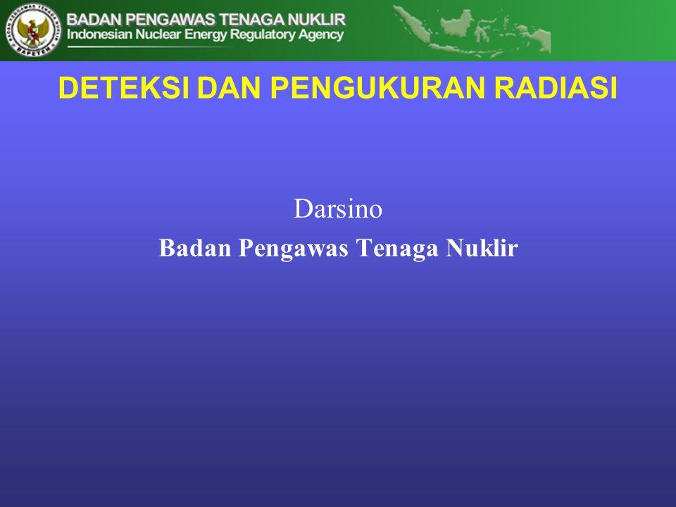 DETEKSI DAN PENGUKURAN RADIASI Darsino Badan Pengawas Tenaga Nuklir