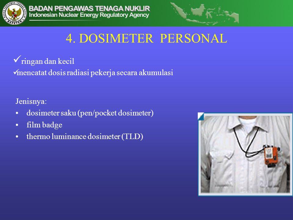 4. DOSIMETER PERSONAL Jenisnya: •dosimeter saku (pen/pocket dosimeter) •film badge •thermo luminance dosimeter (TLD)  ringan dan kecil  mencatat dos