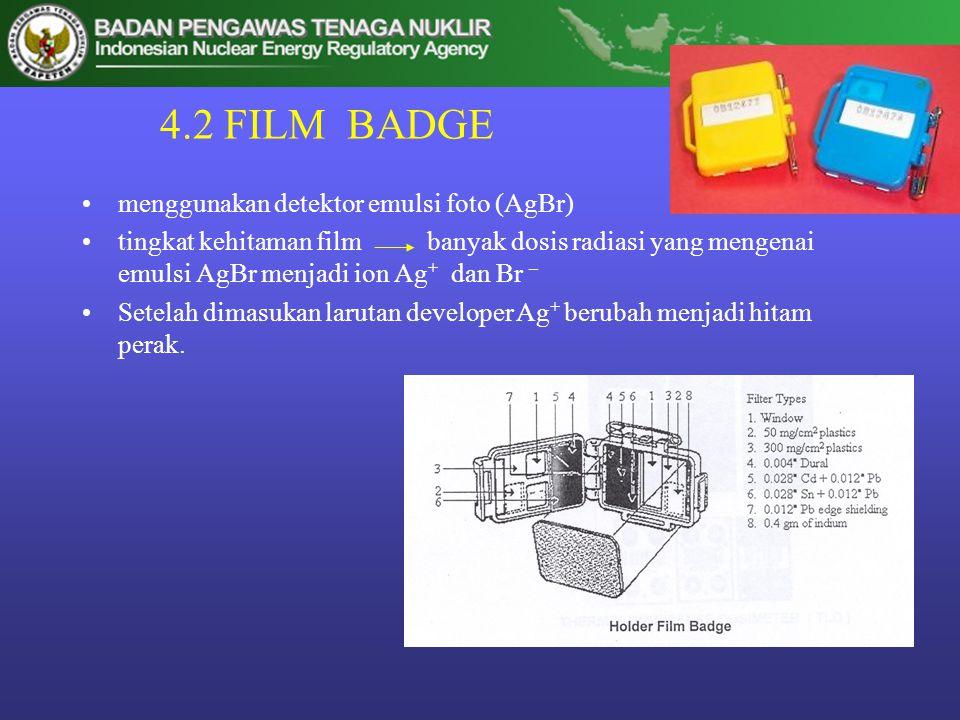 4.2 FILM BADGE •menggunakan detektor emulsi foto (AgBr) •tingkat kehitaman film banyak dosis radiasi yang mengenai emulsi AgBr menjadi ion Ag + dan Br