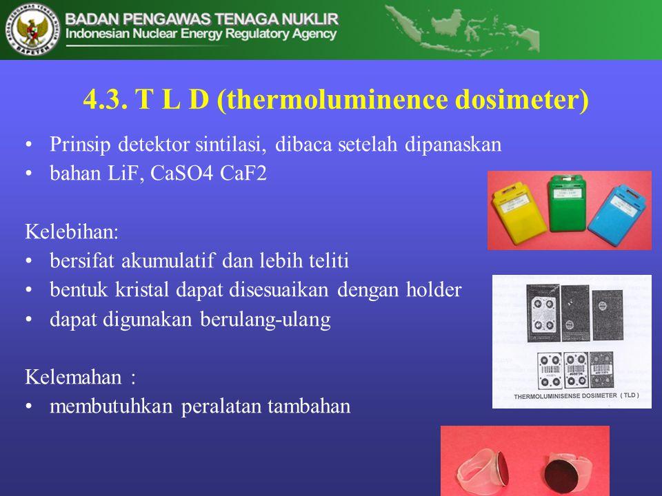 4.3. T L D (thermoluminence dosimeter) •Prinsip detektor sintilasi, dibaca setelah dipanaskan •bahan LiF, CaSO4 CaF2 Kelebihan: •bersifat akumulatif d