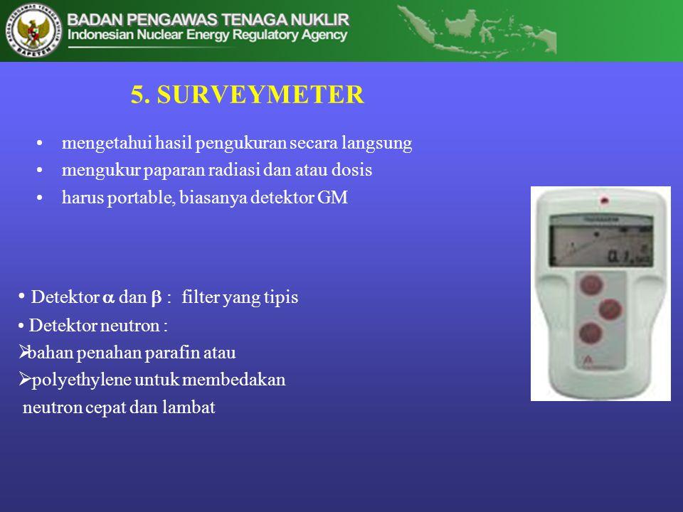 5. SURVEYMETER •mengetahui hasil pengukuran secara langsung •mengukur paparan radiasi dan atau dosis •harus portable, biasanya detektor GM • Detektor