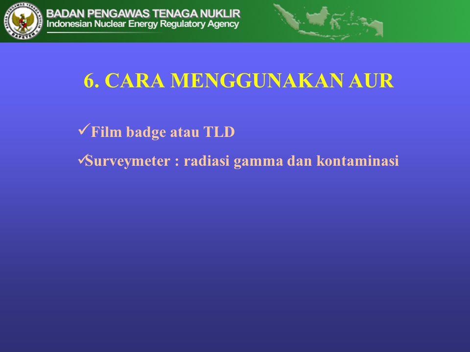 6. CARA MENGGUNAKAN AUR  Film badge atau TLD  Surveymeter : radiasi gamma dan kontaminasi