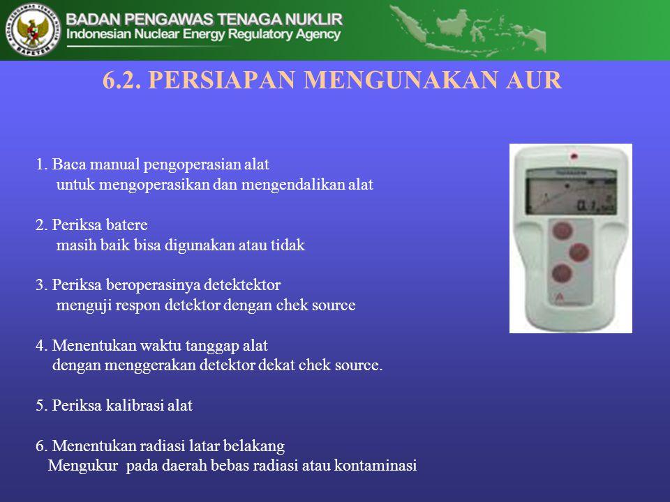 6.2. PERSIAPAN MENGUNAKAN AUR 1. Baca manual pengoperasian alat untuk mengoperasikan dan mengendalikan alat 2. Periksa batere masih baik bisa digunaka