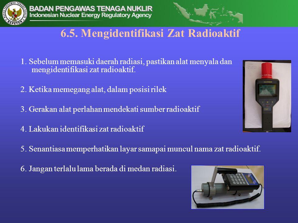 6.5. Mengidentifikasi Zat Radioaktif 1. Sebelum memasuki daerah radiasi, pastikan alat menyala dan mengidentifikasi zat radioaktif. 2. Ketika memegang