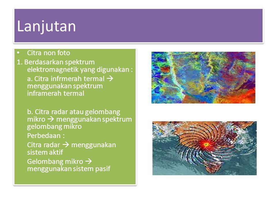Lanjutan • Citra non foto 1.Berdasarkan spektrum elektromagnetik yang digunakan : a.