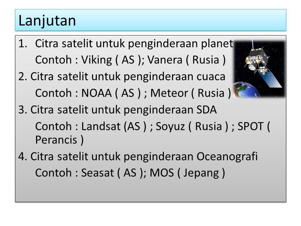 Lanjutan 1.Citra satelit untuk penginderaan planet Contoh : Viking ( AS ); Vanera ( Rusia ) 2.