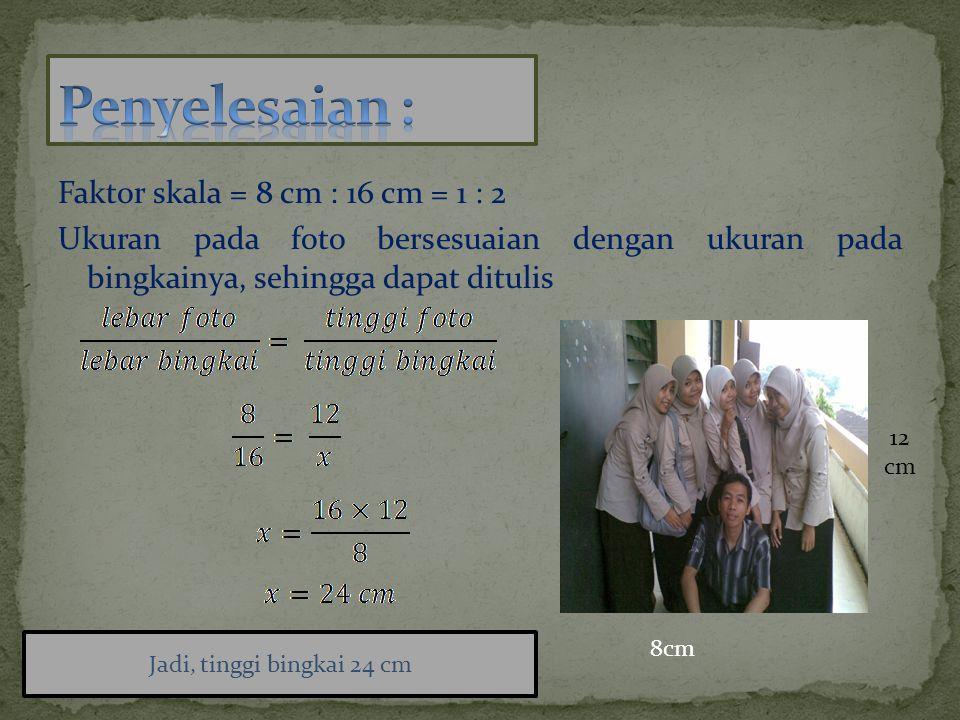 Faktor skala = 8 cm : 16 cm = 1 : 2 Ukuran pada foto bersesuaian dengan ukuran pada bingkainya, sehingga dapat ditulis 8cm 12 cm Jadi, tinggi bingkai