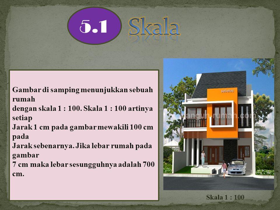 5.1 Gambar di samping menunjukkan sebuah rumah dengan skala 1 : 100. Skala 1 : 100 artinya setiap Jarak 1 cm pada gambar mewakili 100 cm pada Jarak se