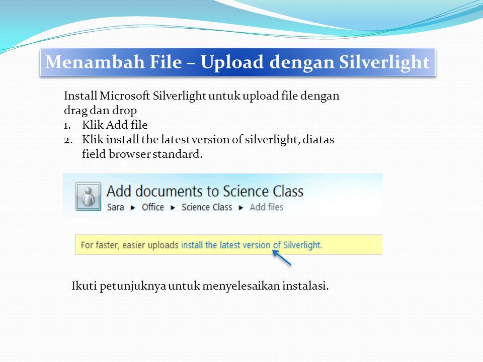 Menambah File – Upload dengan Silverlight Install Microsoft Silverlight untuk upload file dengan drag dan drop 1.Klik Add file 2.Klik install the late