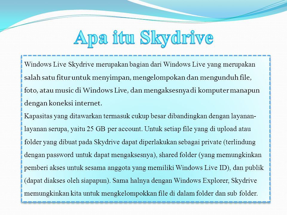 Windows Live Skydrive merupakan bagian dari Windows Live yang merupakan salah satu fitur untuk menyimpan, mengelompokan dan mengunduh file, foto, atau