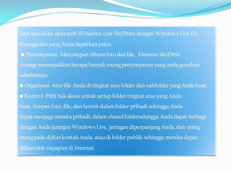 Saat masuk ke situs web Windows Live SkyDrive dengan Windows Live ID, Keunggulan yang Anda dapatkan,yaitu : • Penyimpanan. Menyimpan ribuan foto dan f