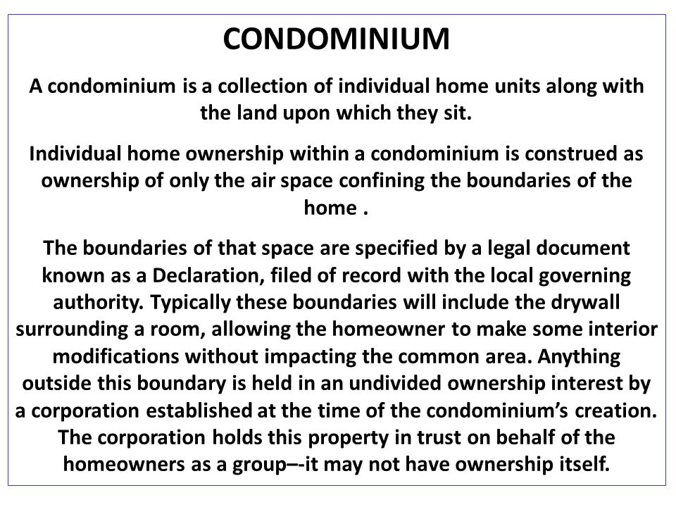 CONDOMINIUM A condominium is a collection of individual home units along with the land upon which they sit.