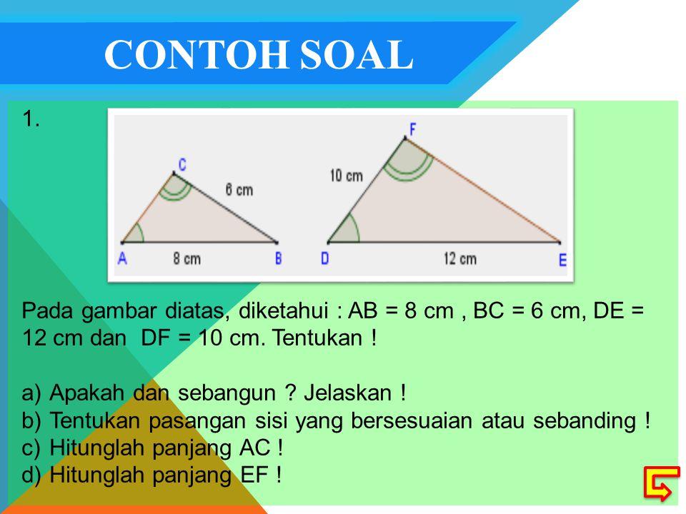 CONTOH SOAL 1.Pada gambar diatas, diketahui : AB = 8 cm, BC = 6 cm, DE = 12 cm dan DF = 10 cm.