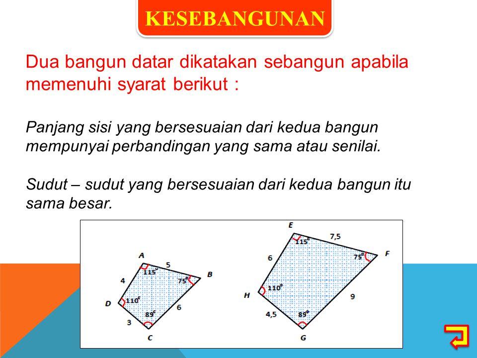 Dua bangun datar dikatakan sebangun apabila memenuhi syarat berikut : Panjang sisi yang bersesuaian dari kedua bangun mempunyai perbandingan yang sama atau senilai.