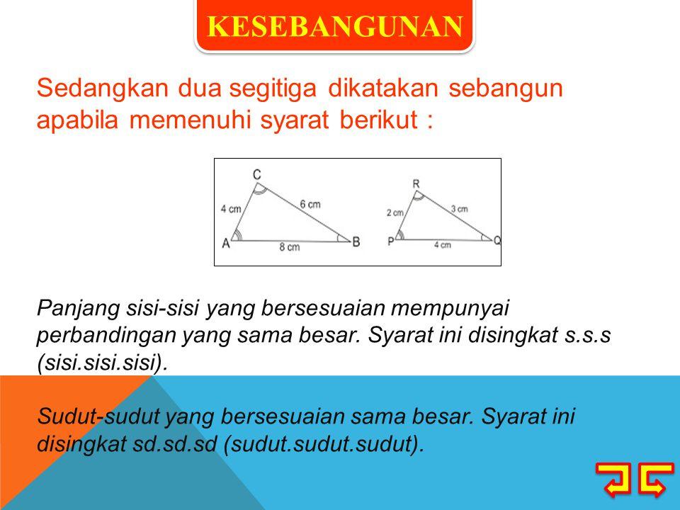 Sedangkan dua segitiga dikatakan sebangun apabila memenuhi syarat berikut : Panjang sisi-sisi yang bersesuaian mempunyai perbandingan yang sama besar.