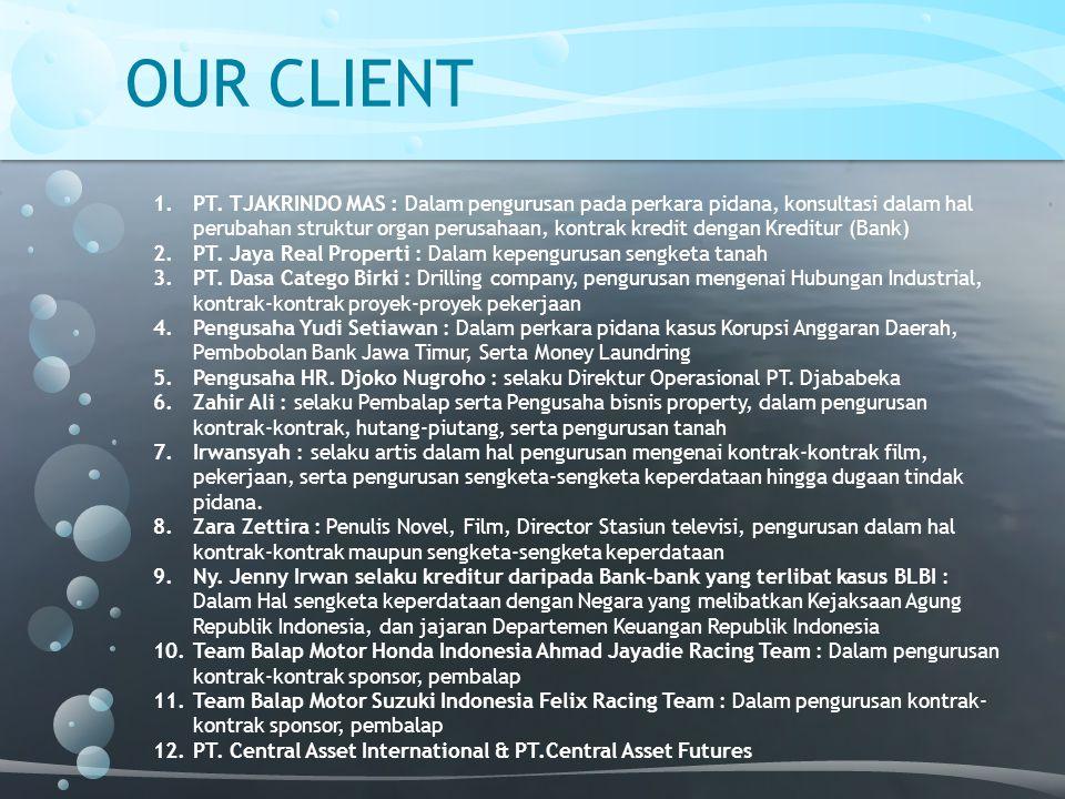 OUR CLIENT 1.PT. TJAKRINDO MAS : Dalam pengurusan pada perkara pidana, konsultasi dalam hal perubahan struktur organ perusahaan, kontrak kredit dengan