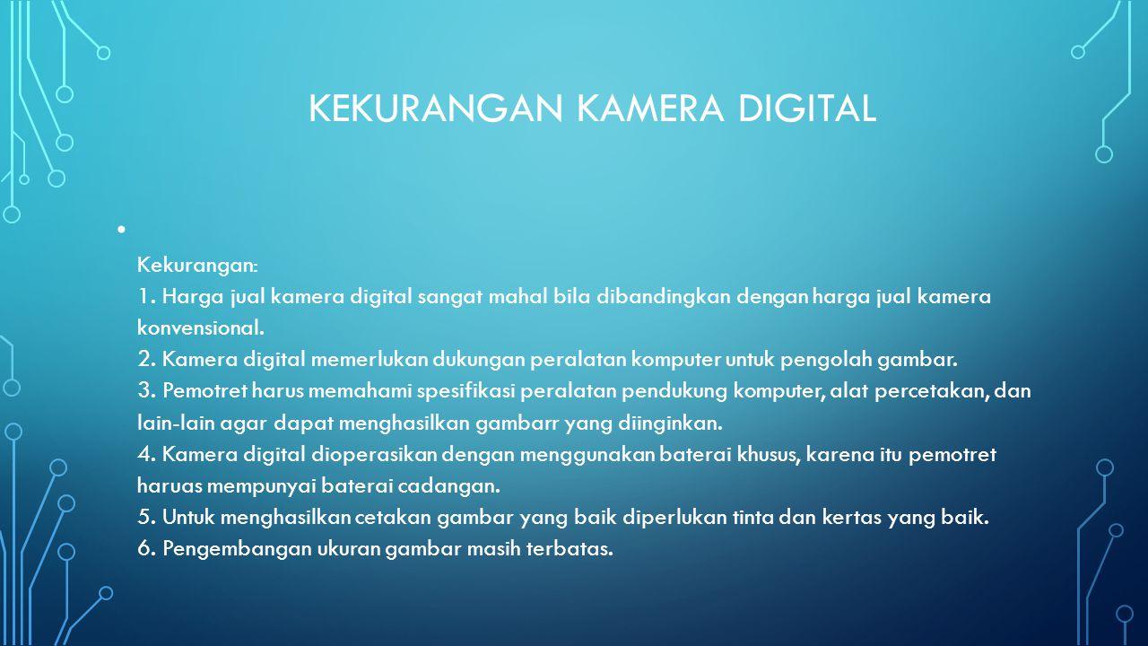 KEKURANGAN KAMERA DIGITAL • Kekurangan: 1. Harga jual kamera digital sangat mahal bila dibandingkan dengan harga jual kamera konvensional. 2. Kamera d