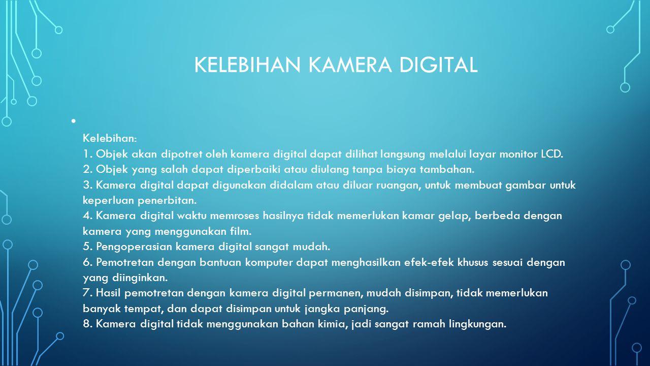 KELEBIHAN KAMERA DIGITAL • Kelebihan: 1. Objek akan dipotret oleh kamera digital dapat dilihat langsung melalui layar monitor LCD. 2. Objek yang salah