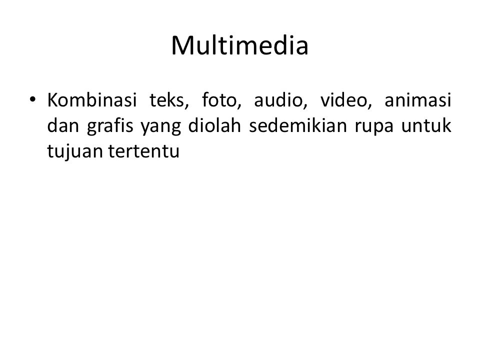 Multimedia • Kombinasi teks, foto, audio, video, animasi dan grafis yang diolah sedemikian rupa untuk tujuan tertentu