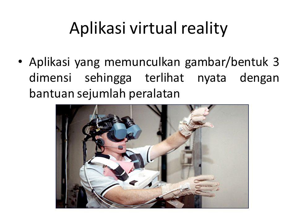 Aplikasi virtual reality • Aplikasi yang memunculkan gambar/bentuk 3 dimensi sehingga terlihat nyata dengan bantuan sejumlah peralatan