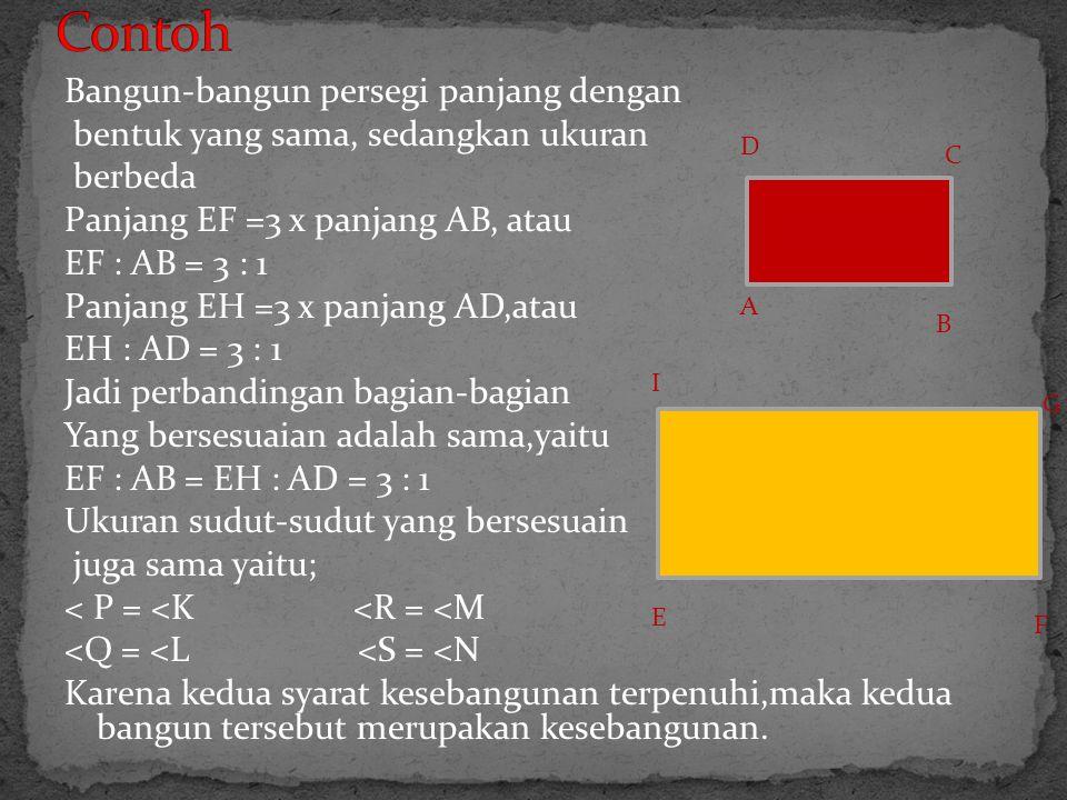 Bangun-bangun persegi panjang dengan bentuk yang sama, sedangkan ukuran berbeda Panjang EF =3 x panjang AB, atau EF : AB = 3 : 1 Panjang EH =3 x panja