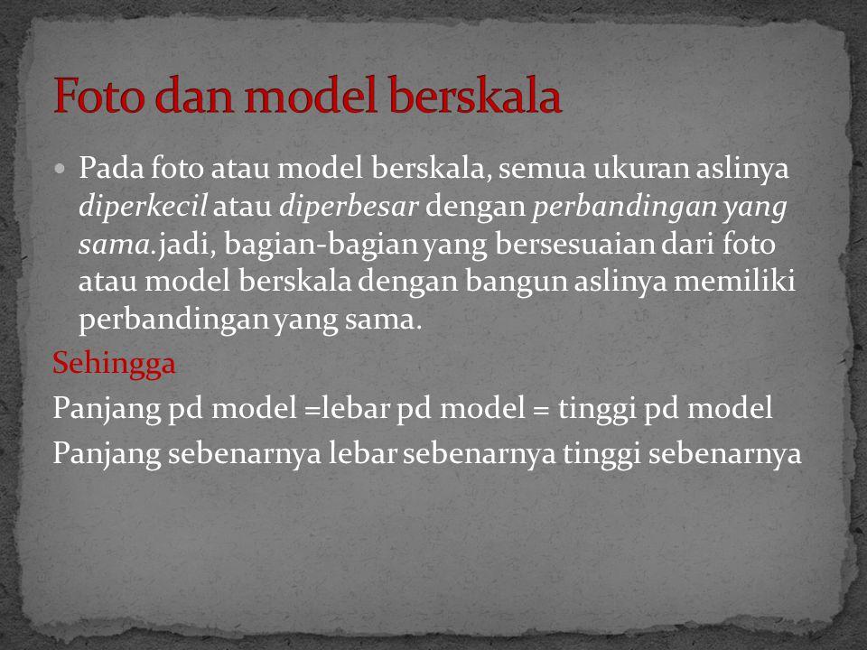  Pada foto atau model berskala, semua ukuran aslinya diperkecil atau diperbesar dengan perbandingan yang sama.jadi, bagian-bagian yang bersesuaian da
