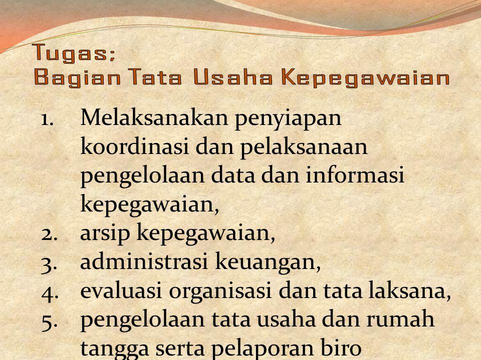 1.Melaksanakan penyiapan koordinasi dan pelaksanaan pengelolaan data dan informasi kepegawaian, 2.arsip kepegawaian, 3.administrasi keuangan, 4.evaluasi organisasi dan tata laksana, 5.pengelolaan tata usaha dan rumah tangga serta pelaporan biro