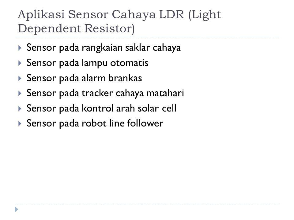 Aplikasi Sensor Cahaya LDR (Light Dependent Resistor)  Sensor pada rangkaian saklar cahaya  Sensor pada lampu otomatis  Sensor pada alarm brankas 