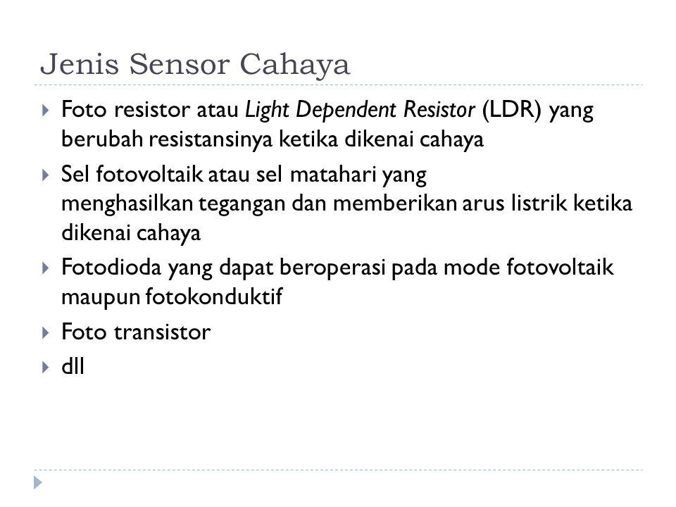 Jenis Sensor Cahaya  Foto resistor atau Light Dependent Resistor (LDR) yang berubah resistansinya ketika dikenai cahaya  Sel fotovoltaik atau sel ma
