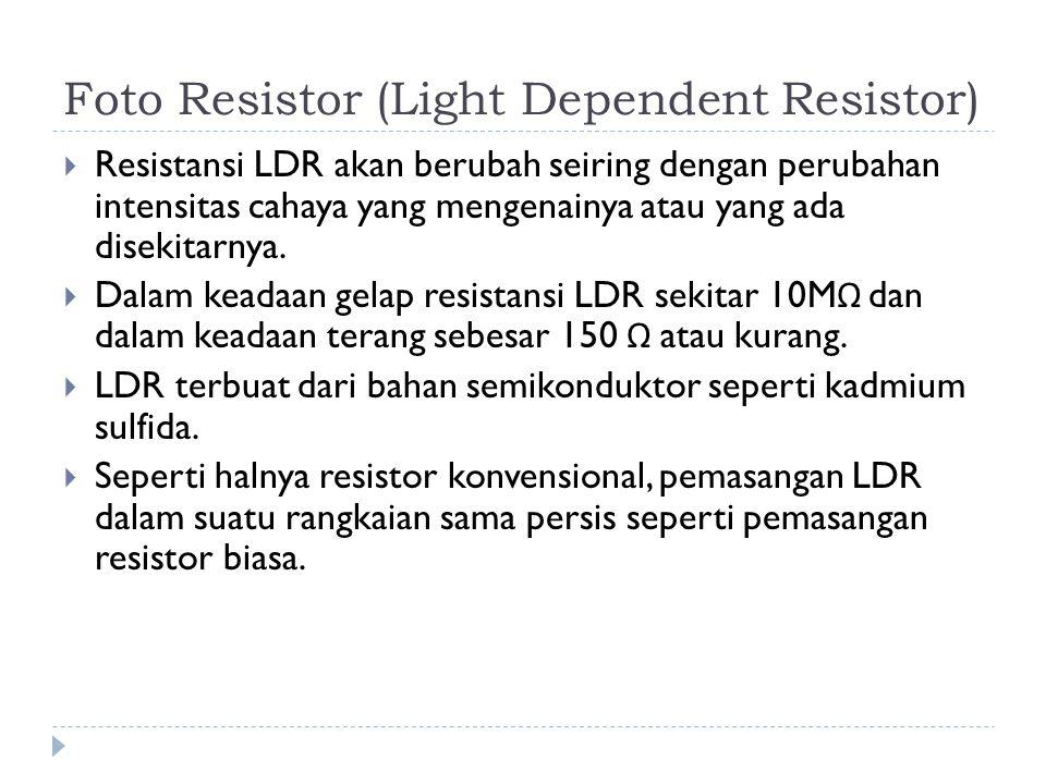 Foto Resistor (Light Dependent Resistor)  Resistansi LDR akan berubah seiring dengan perubahan intensitas cahaya yang mengenainya atau yang ada disek