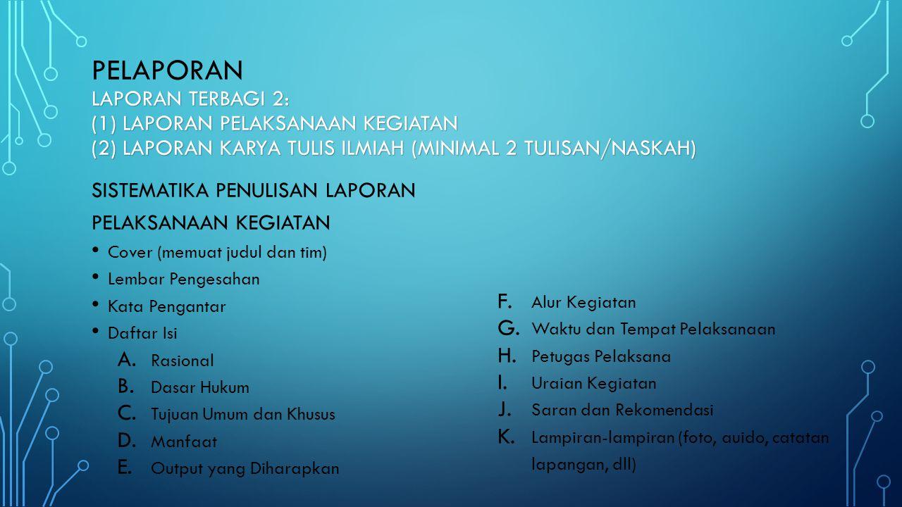 LAPORAN TERBAGI 2: (1) LAPORAN PELAKSANAAN KEGIATAN (2) LAPORAN KARYA TULIS ILMIAH (MINIMAL 2 TULISAN/NASKAH) PELAPORAN LAPORAN TERBAGI 2: (1) LAPORAN PELAKSANAAN KEGIATAN (2) LAPORAN KARYA TULIS ILMIAH (MINIMAL 2 TULISAN/NASKAH) SISTEMATIKA PENULISAN LAPORAN PELAKSANAAN KEGIATAN • Cover (memuat judul dan tim) • Lembar Pengesahan • Kata Pengantar • Daftar Isi A.