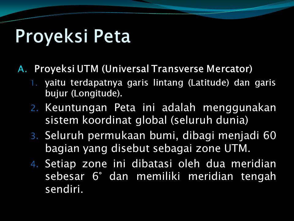 Proyeksi Peta A. Proyeksi UTM (Universal Transverse Mercator) 1. yaitu terdapatnya garis lintang (Latitude) dan garis bujur (Longitude). 2. Keuntungan